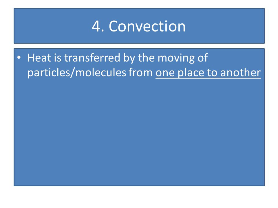 4. Convection Heat is transferred by the moving of particles/molecules from one place to another