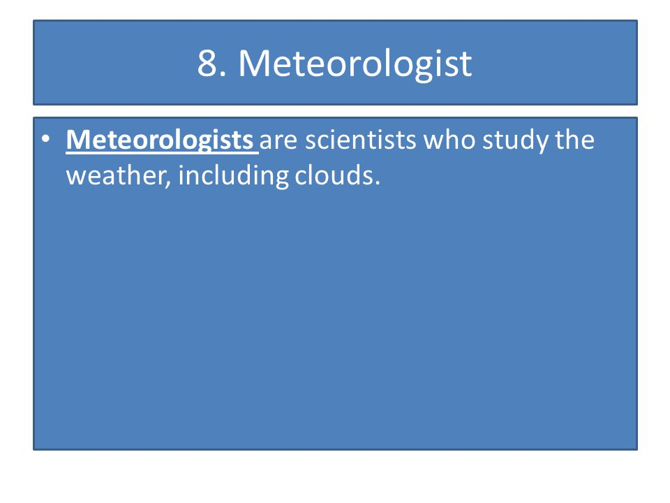 8. Meteorologist Meteorologists are scientists who study the weather, including clouds.