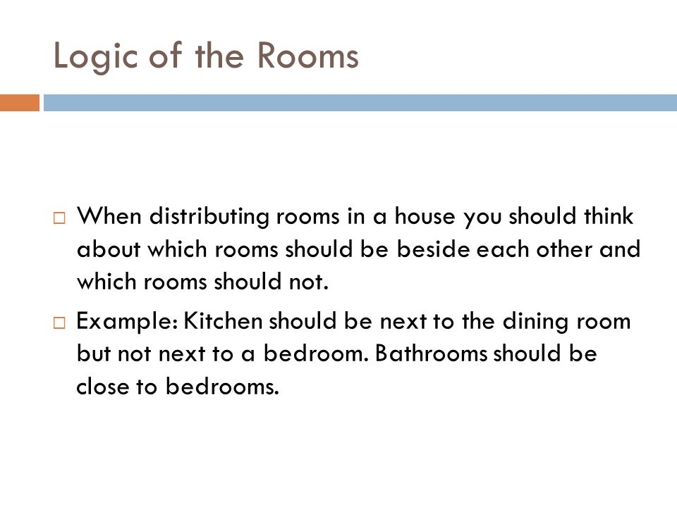 Logic of the Rooms When distributing rooms in a house you should think about which rooms should be beside each other and which rooms should not.