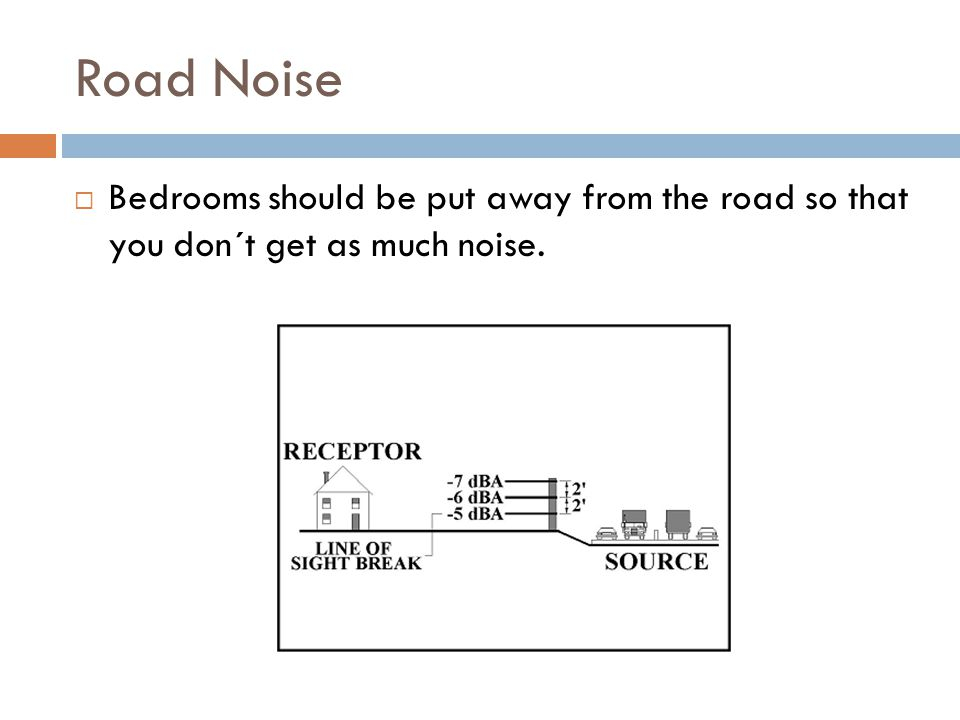 Road Noise Bedrooms should be put away from the road so that you don´t get as much noise.