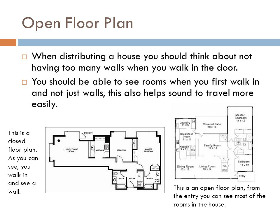 Open Floor Plan When distributing a house you should think about not having too many walls when you walk in the door.