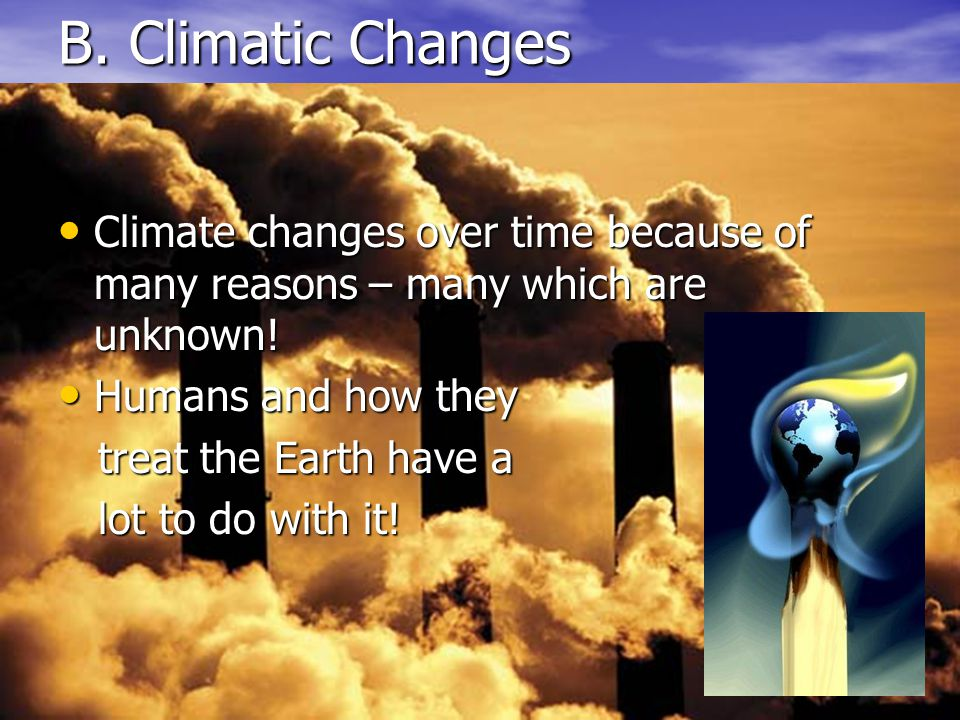 B. Climatic Changes Climate changes over time because of many reasons – many which are unknown! Humans and how they.