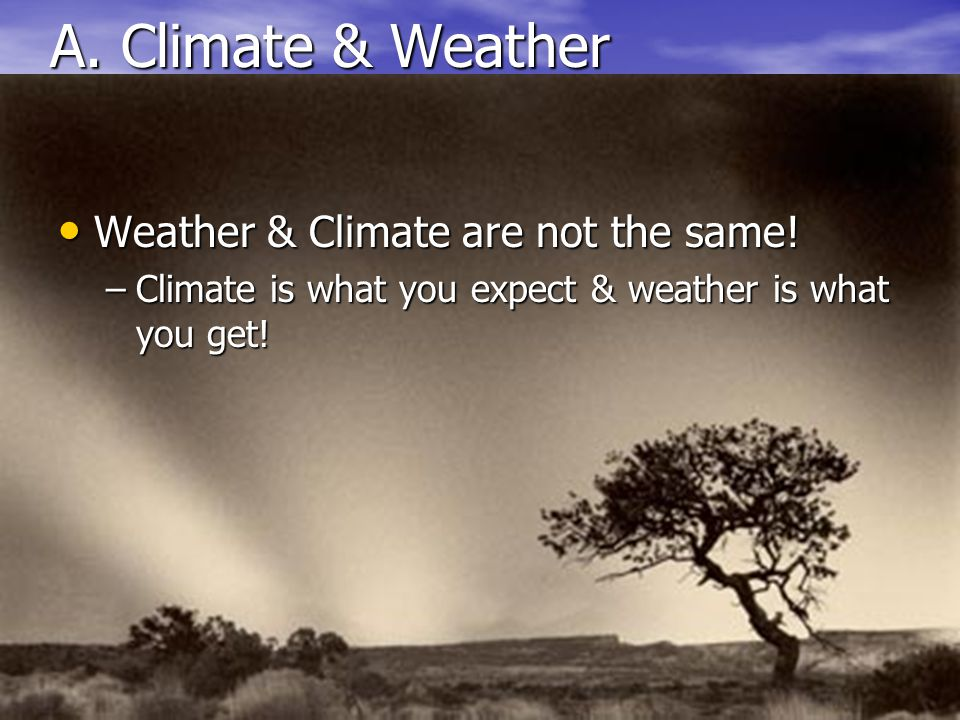 A. Climate & Weather Weather & Climate are not the same!