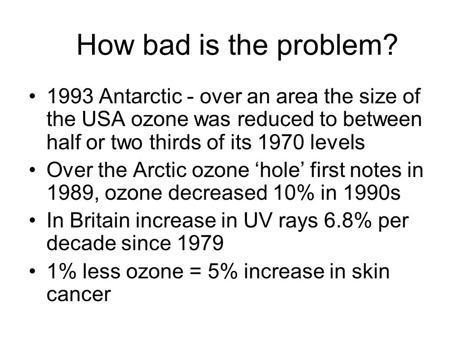 How bad is the problem 1993 Antarctic - over an area the size of the USA ozone was reduced to between half or two thirds of its 1970 levels.