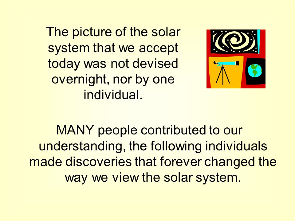 The picture of the solar system that we accept today was not devised overnight, nor by one individual.
