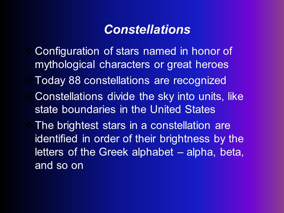 Constellations Configuration of stars named in honor of mythological characters or great heroes. Today 88 constellations are recognized.