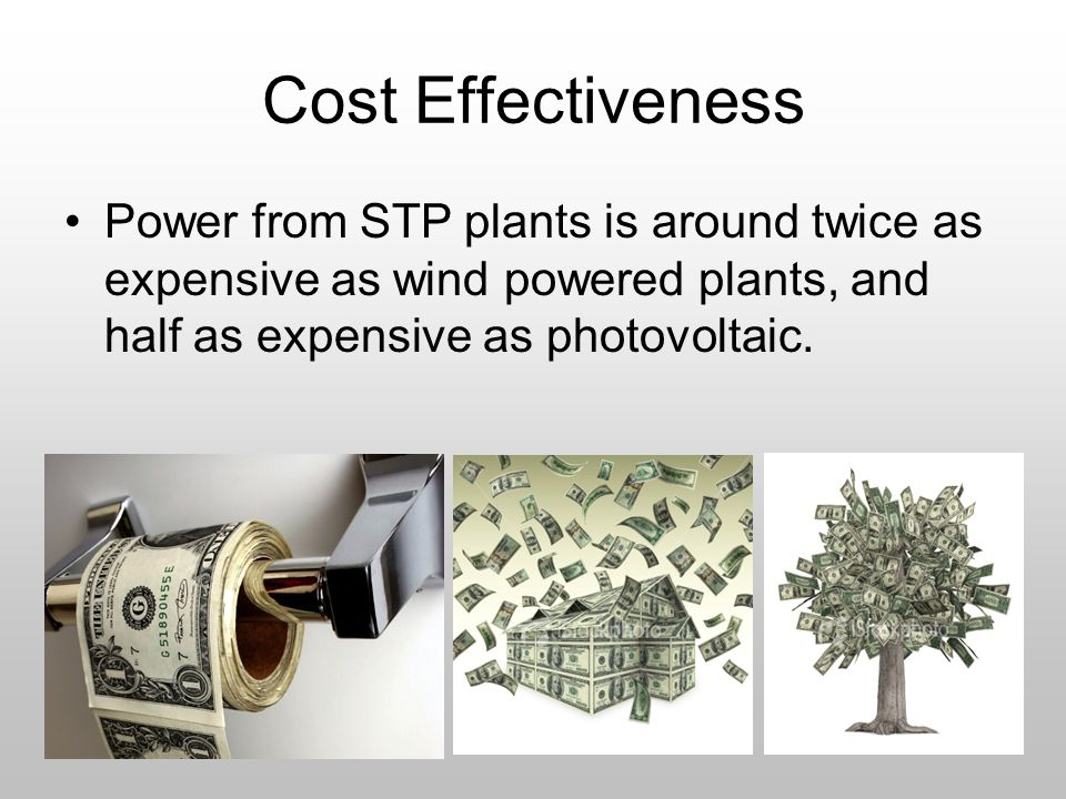 Cost Effectiveness Power from STP plants is around twice as expensive as wind powered plants, and half as expensive as photovoltaic.