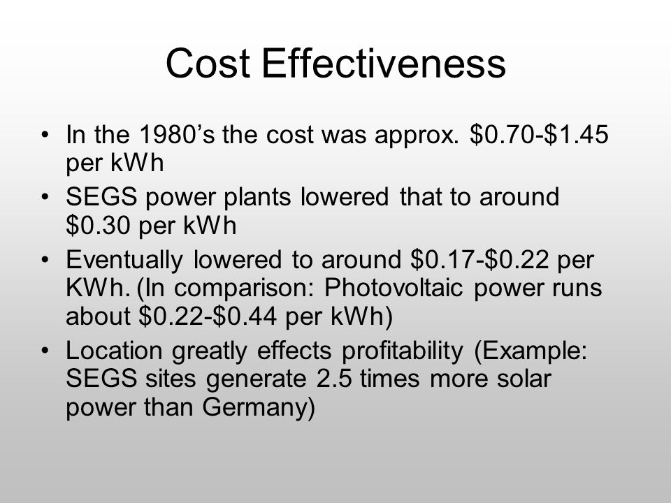 Cost Effectiveness In the 1980's the cost was approx. $0.70-$1.45 per kWh. SEGS power plants lowered that to around $0.30 per kWh.