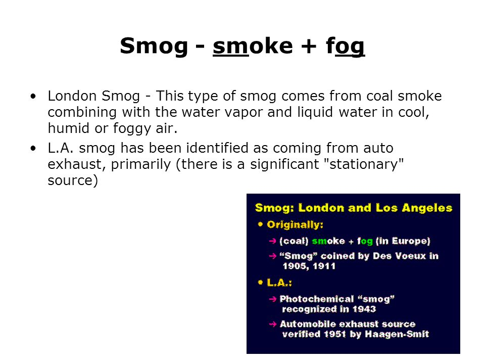 Smog - smoke + fog London Smog - This type of smog comes from coal smoke combining with the water vapor and liquid water in cool, humid or foggy air.