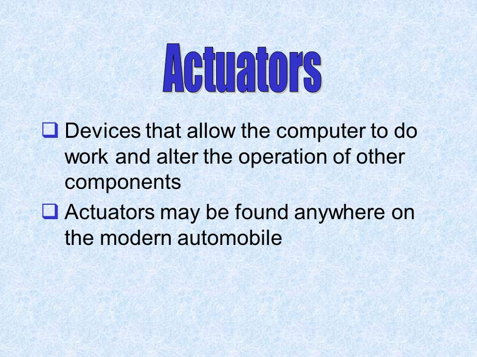Actuators Devices that allow the computer to do work and alter the operation of other components.