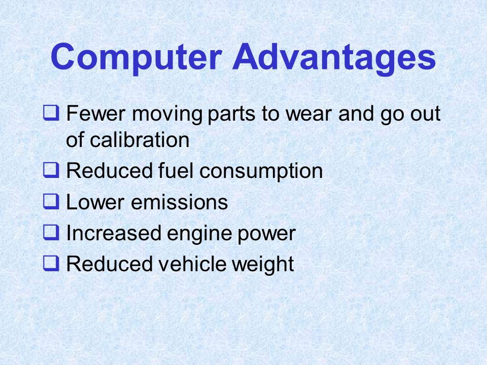 Computer Advantages Fewer moving parts to wear and go out of calibration. Reduced fuel consumption.