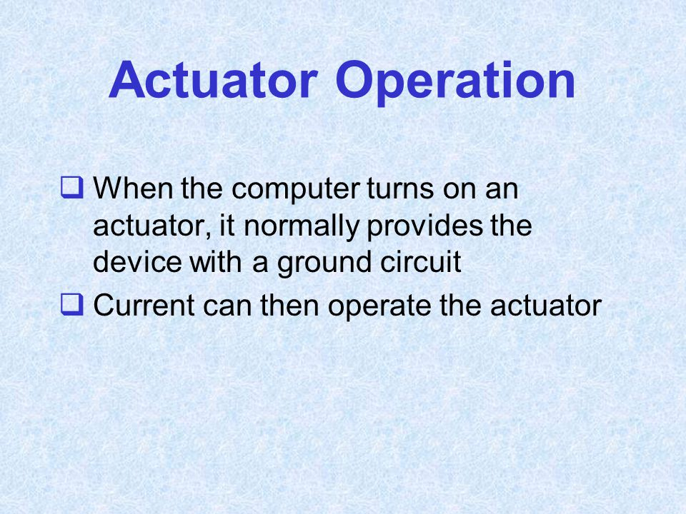 Actuator Operation When the computer turns on an actuator, it normally provides the device with a ground circuit.