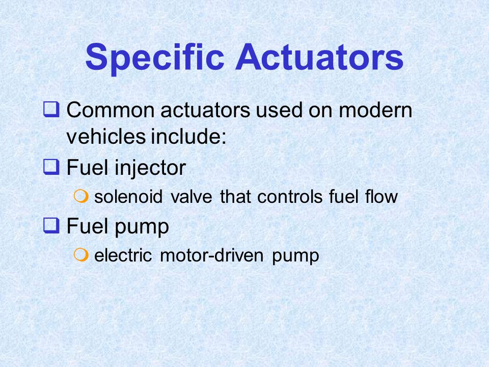 Specific Actuators Common actuators used on modern vehicles include: