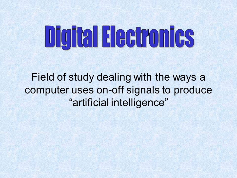 Digital Electronics Field of study dealing with the ways a computer uses on-off signals to produce artificial intelligence