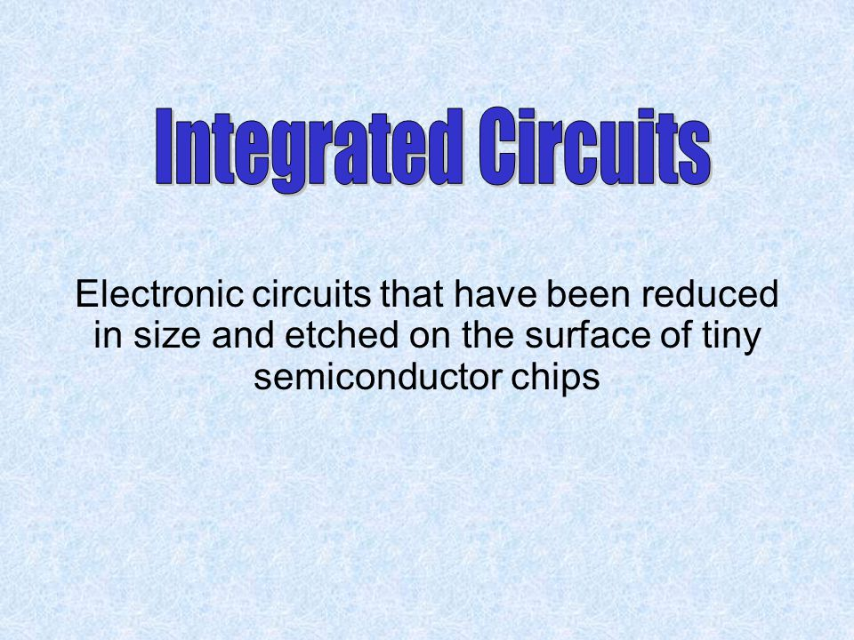 Integrated Circuits Electronic circuits that have been reduced in size and etched on the surface of tiny semiconductor chips.