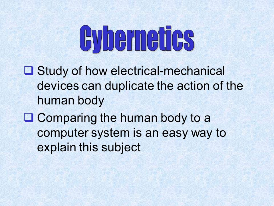 Cybernetics Study of how electrical-mechanical devices can duplicate the action of the human body.