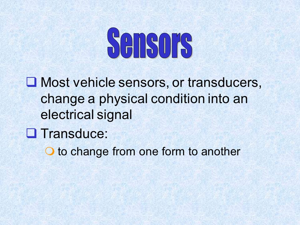 Sensors Most vehicle sensors, or transducers, change a physical condition into an electrical signal.