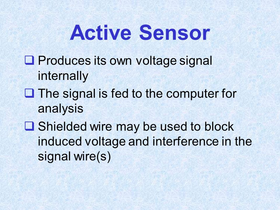Active Sensor Produces its own voltage signal internally