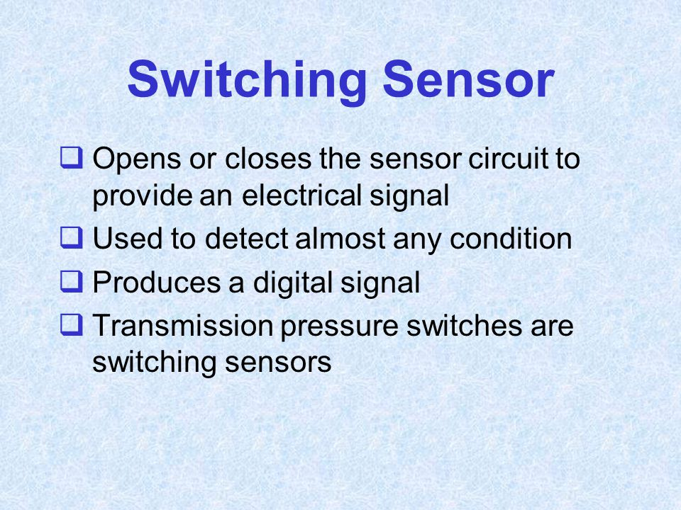 Switching Sensor Opens or closes the sensor circuit to provide an electrical signal. Used to detect almost any condition.