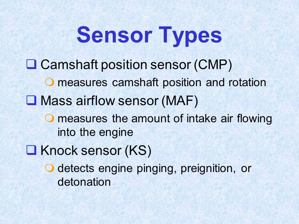 Sensor Types Camshaft position sensor (CMP) Mass airflow sensor (MAF)