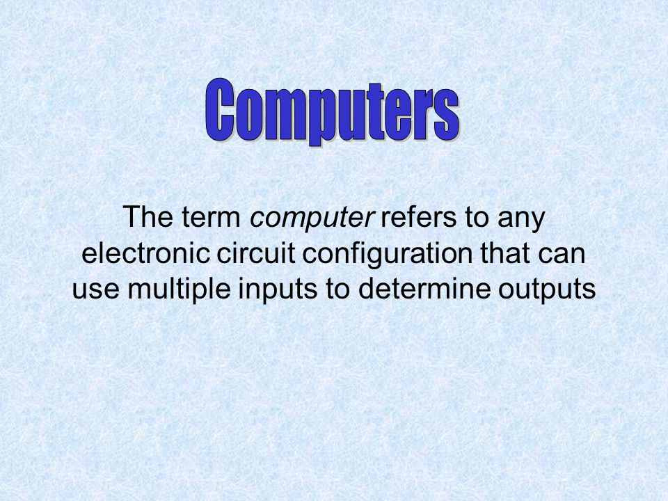 Computers The term computer refers to any electronic circuit configuration that can use multiple inputs to determine outputs.