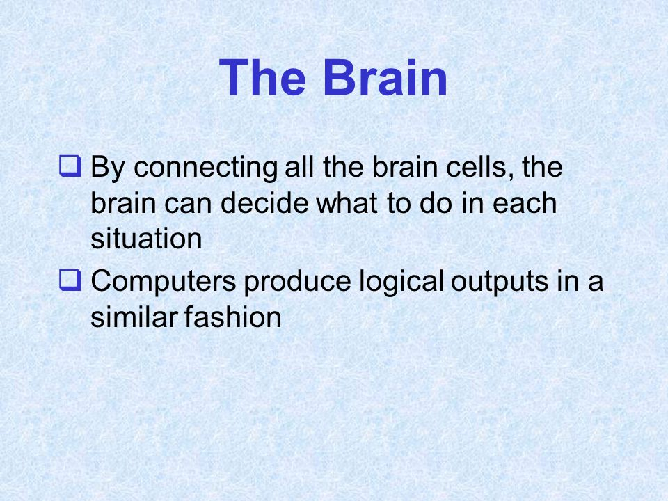 The Brain By connecting all the brain cells, the brain can decide what to do in each situation.