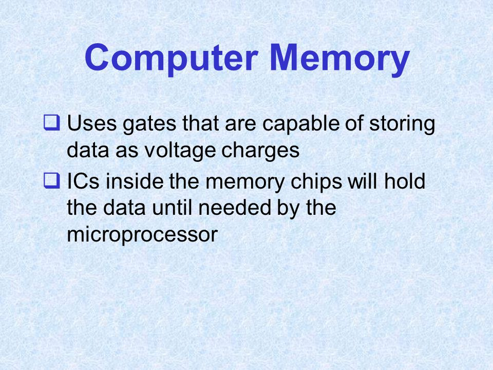 Computer Memory Uses gates that are capable of storing data as voltage charges.