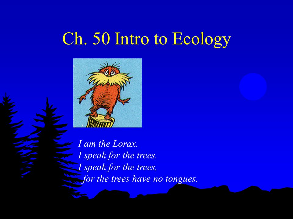 Ch. 50 Intro to Ecology I am the Lorax. I speak for the trees.