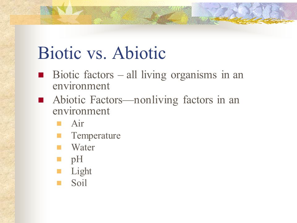Biotic vs. Abiotic Biotic factors – all living organisms in an environment. Abiotic Factors—nonliving factors in an environment.