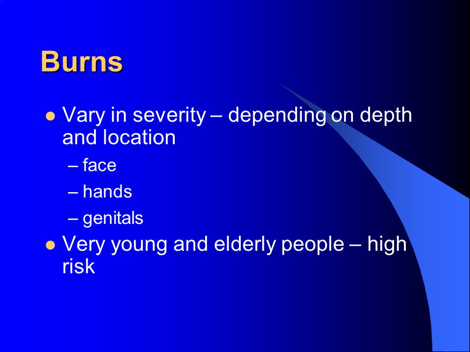 Burns Vary in severity – depending on depth and location