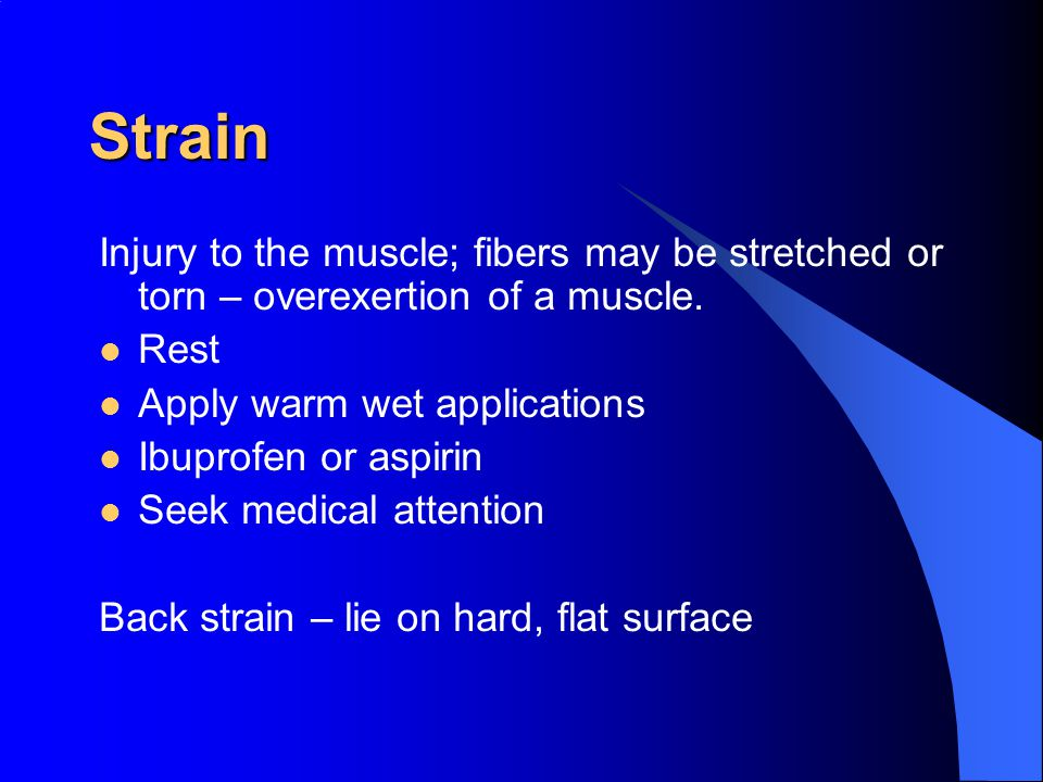 Strain Injury to the muscle; fibers may be stretched or torn – overexertion of a muscle. Rest. Apply warm wet applications.