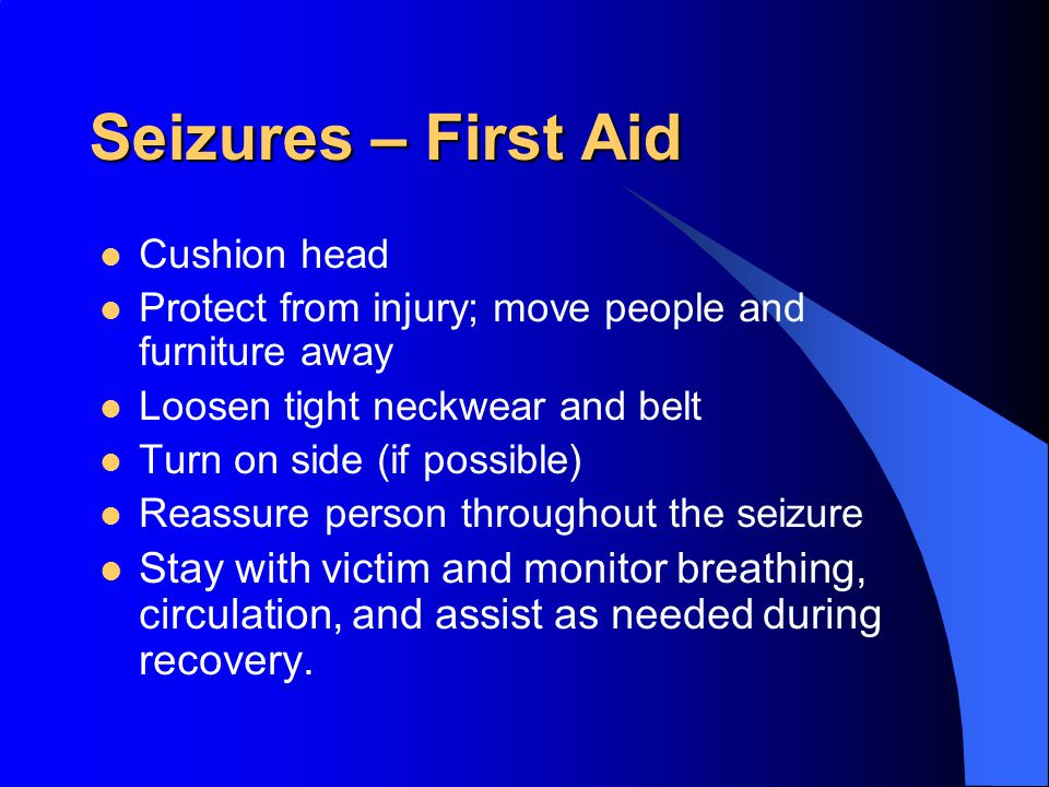 Seizures – First Aid Cushion head. Protect from injury; move people and furniture away. Loosen tight neckwear and belt.