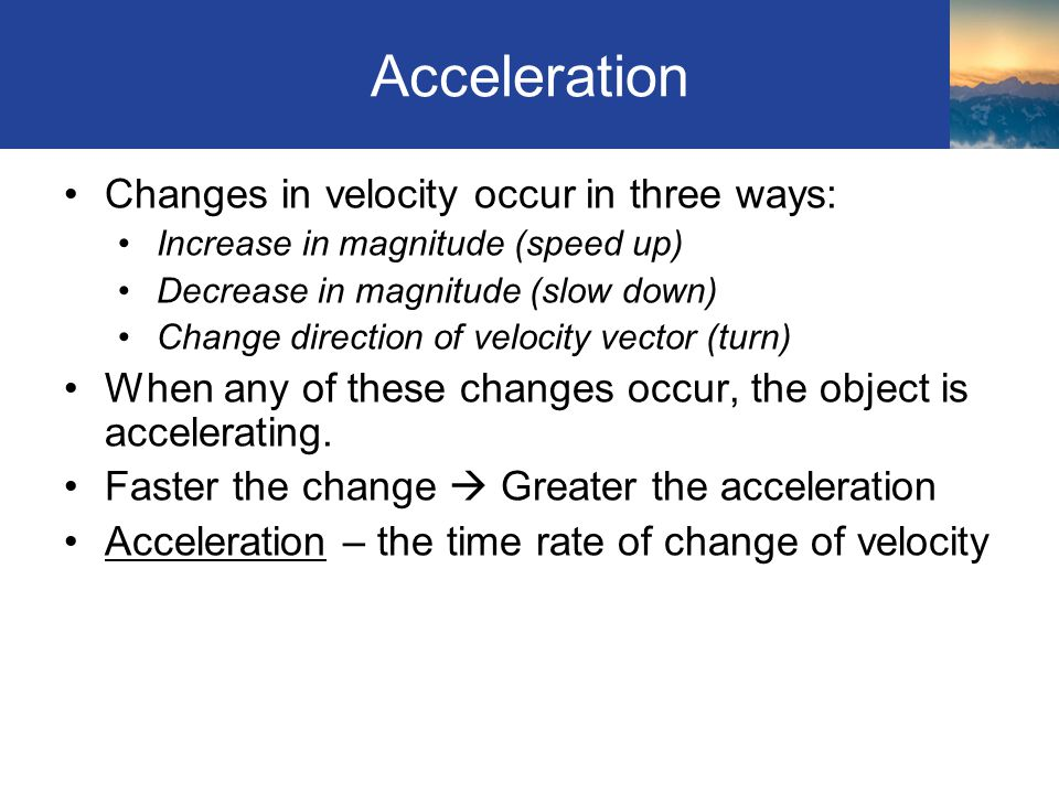 Acceleration Changes in velocity occur in three ways: