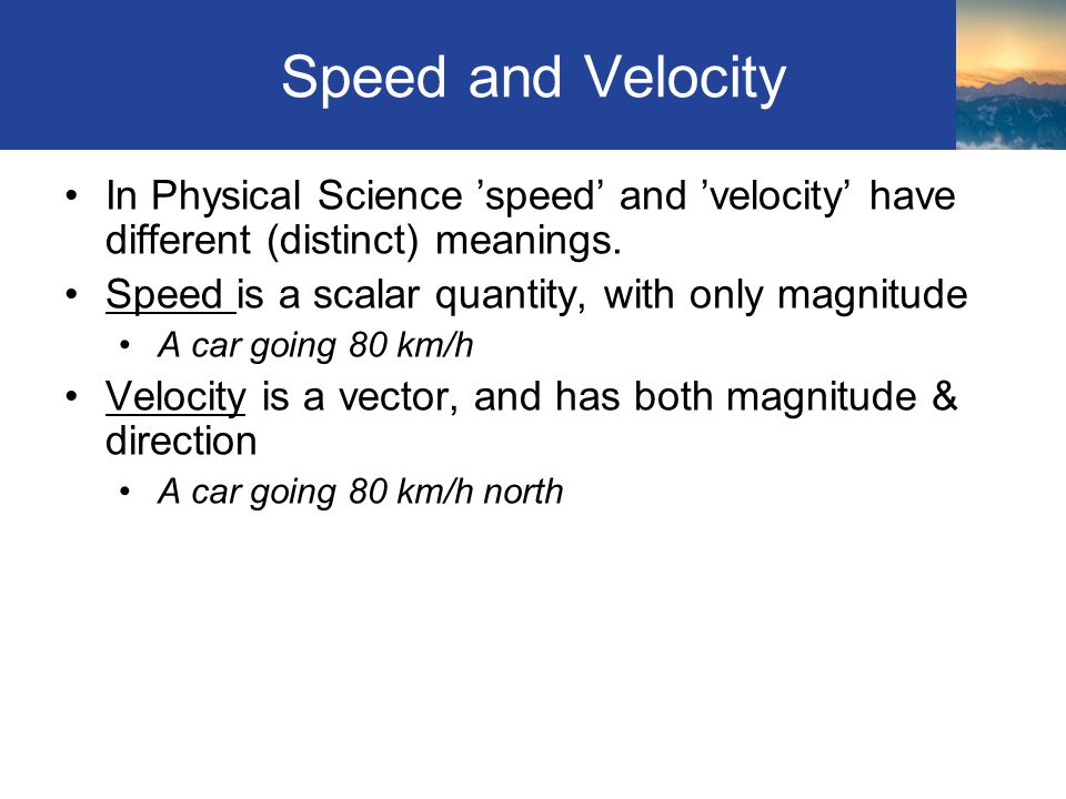 Speed and Velocity In Physical Science 'speed' and 'velocity' have different (distinct) meanings. Speed is a scalar quantity, with only magnitude.