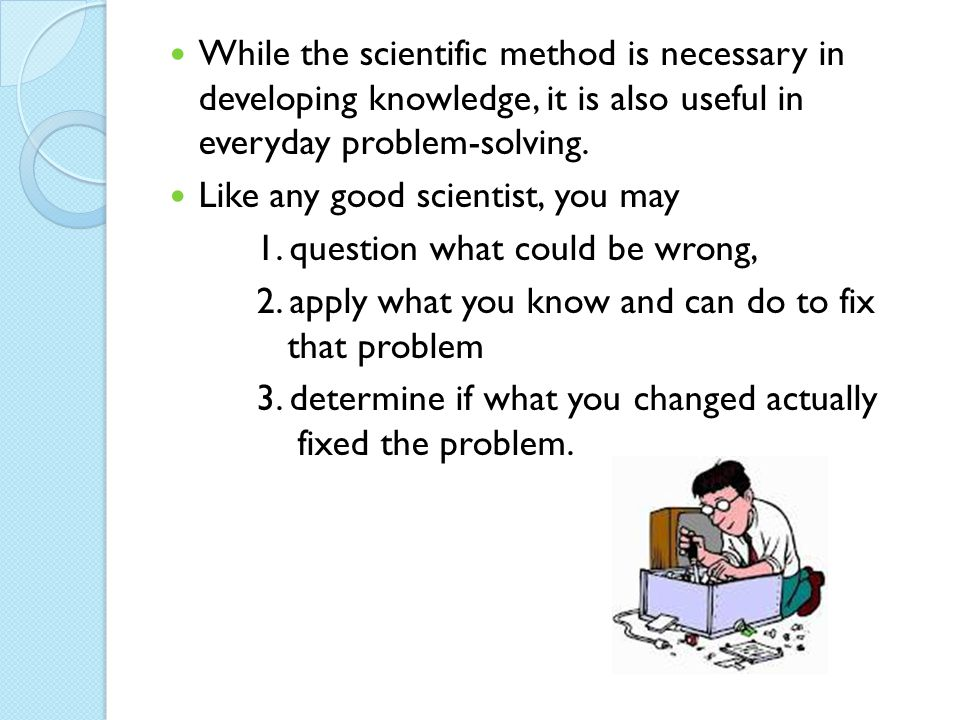 While the scientific method is necessary in developing knowledge, it is also useful in everyday problem-solving.