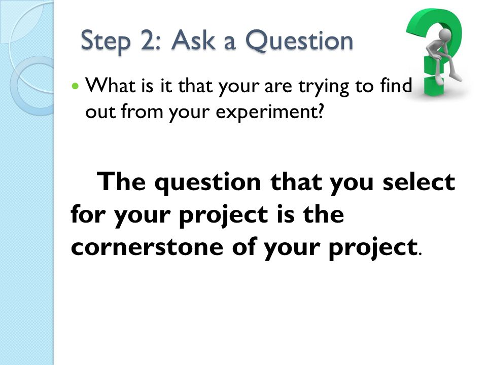 Step 2: Ask a Question What is it that your are trying to find out from your experiment
