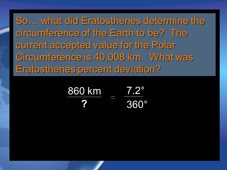 So… what did Eratosthenes determine the circumference of the Earth to be The current accepted value for the Polar Circumference is 40,008 km. What was Eratosthenes percent deviation