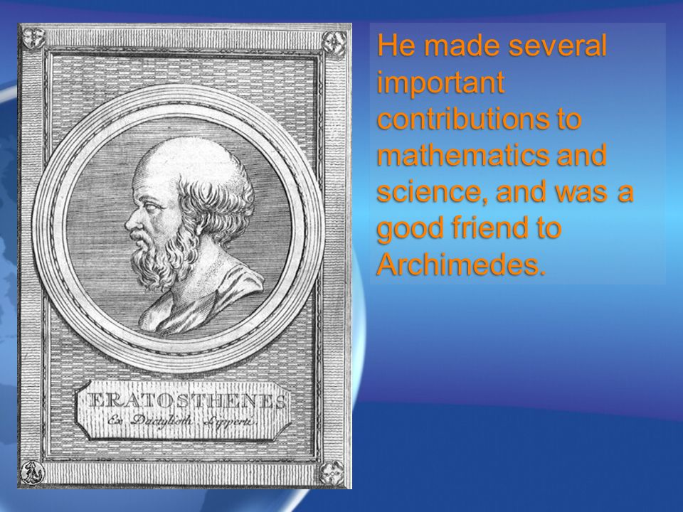 He made several important contributions to mathematics and science, and was a good friend to Archimedes.