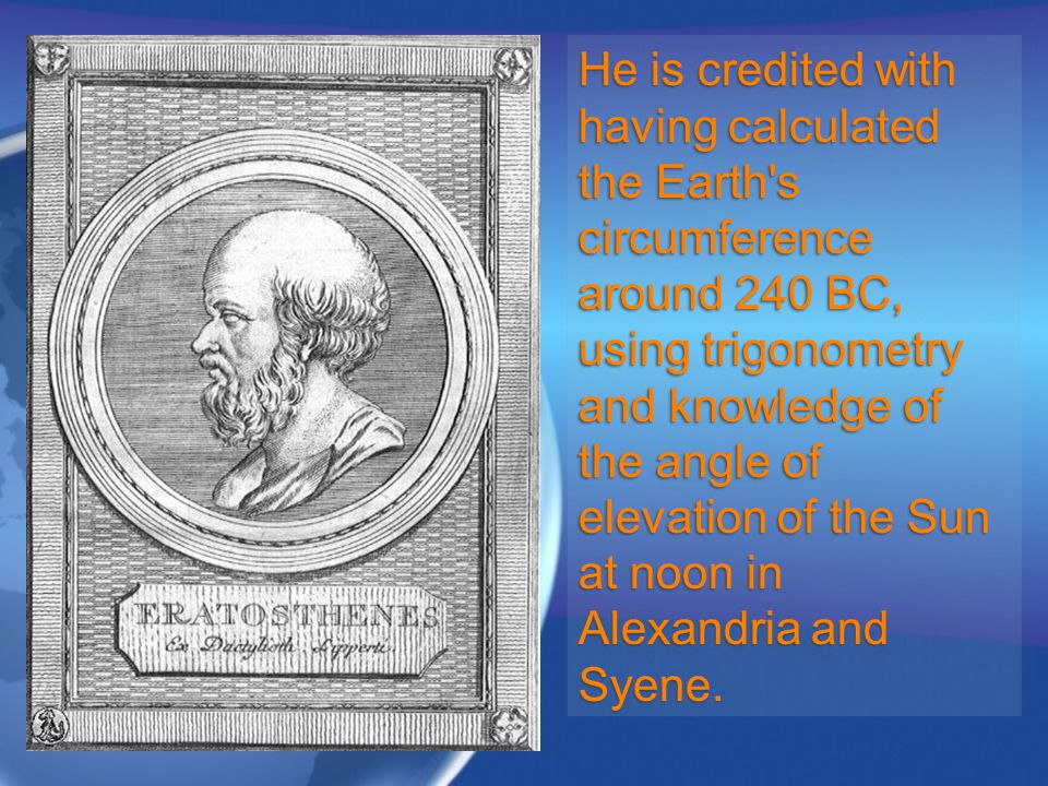 He is credited with having calculated the Earth s circumference around 240 BC, using trigonometry and knowledge of the angle of elevation of the Sun at noon in Alexandria and Syene.