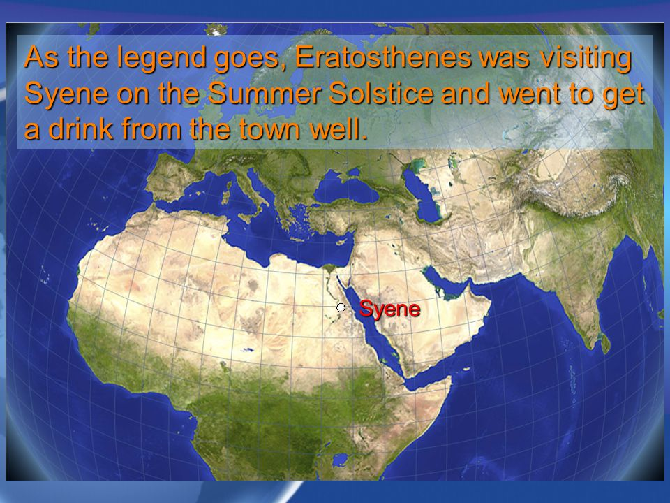 As the legend goes, Eratosthenes was visiting Syene on the Summer Solstice and went to get a drink from the town well.