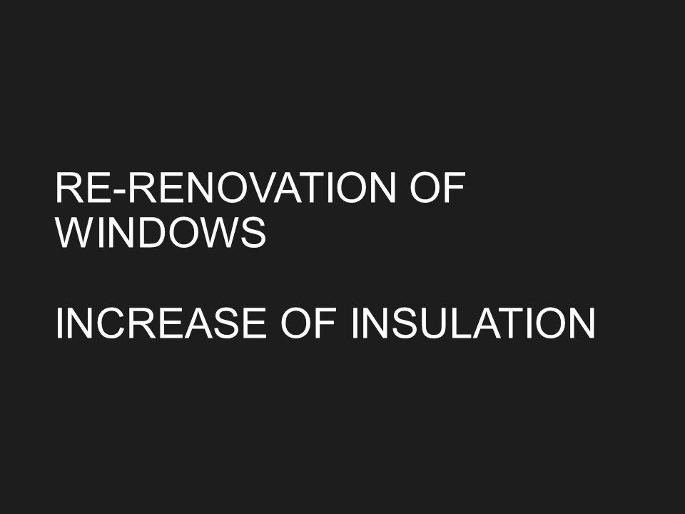 RE-RENOVATION OF WINDOWS INCREASE OF INSULATION