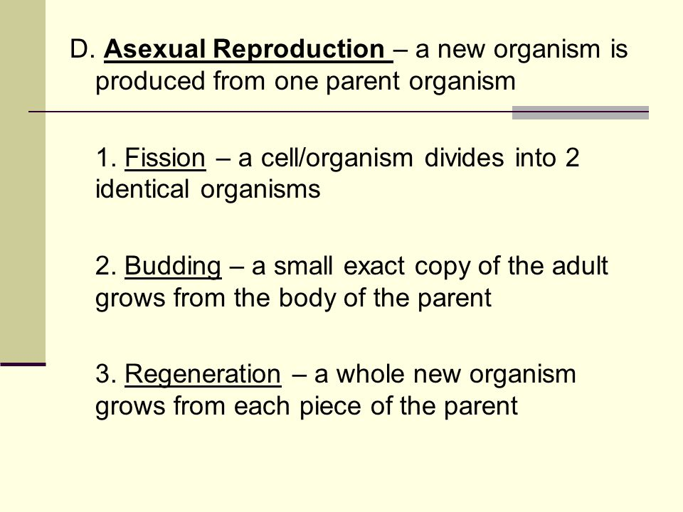 D. Asexual Reproduction – a new organism is produced from one parent organism 1.