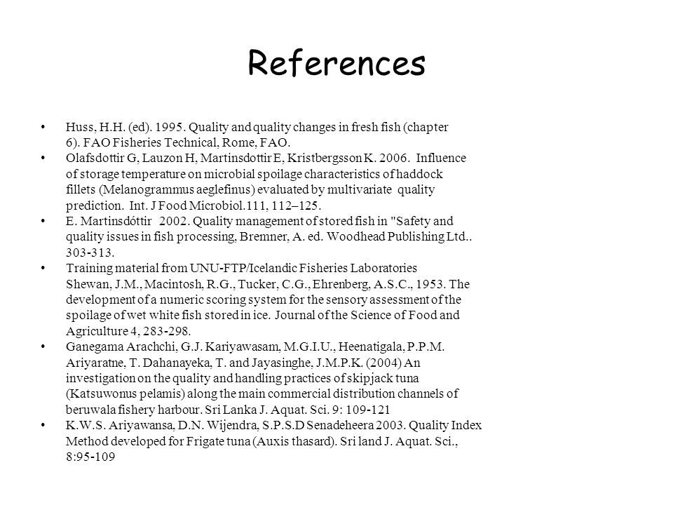 References Huss, H.H. (ed). 1995. Quality and quality changes in fresh fish (chapter. 6). FAO Fisheries Technical, Rome, FAO.