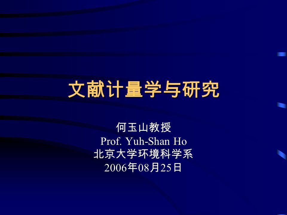 何玉山教授 Prof. Yuh-Shan Ho 北京大学环境科学系 2006年08月25日