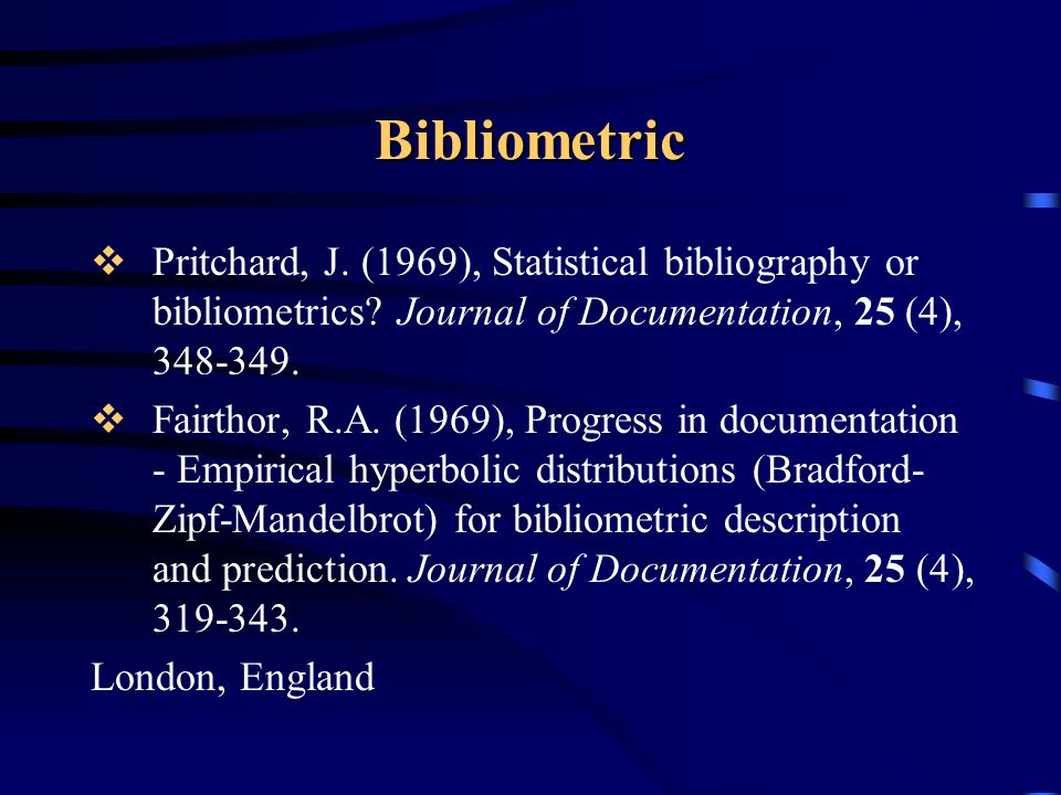Bibliometric Pritchard, J. (1969), Statistical bibliography or bibliometrics Journal of Documentation, 25 (4), 348-349.