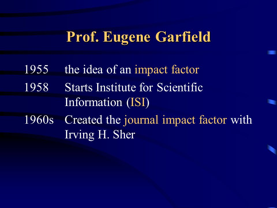 Prof. Eugene Garfield 1955 the idea of an impact factor