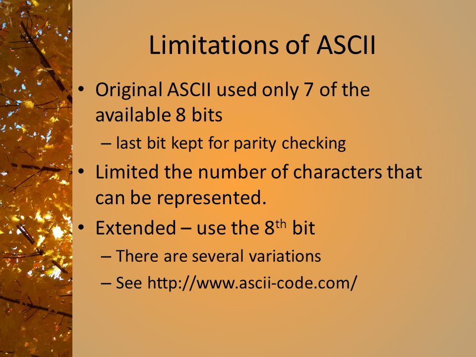 Limitations of ASCII Original ASCII used only 7 of the available 8 bits. last bit kept for parity checking.