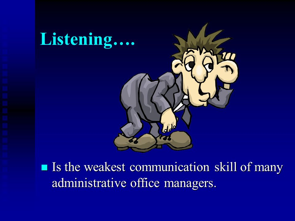 Listening…. Is the weakest communication skill of many administrative office managers.