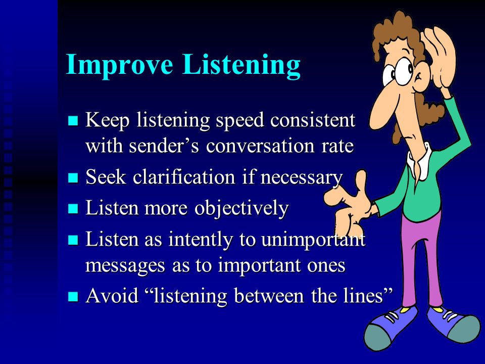 Improve Listening Keep listening speed consistent with sender's conversation rate. Seek clarification if necessary.