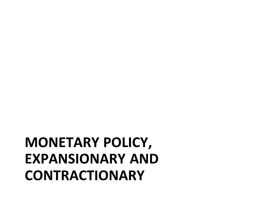 Monetary Policy, expansionary and contractionary